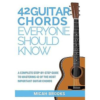 42 Guitar Chords Everyone Should Know A Complete StepByStep Guide To Mastering 42 Of The Most Important Guitar Chords by Brooks & Micah