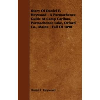 Diary Of Daniel E. Heywood  A Parmachenee Guide At Camp Caribou Parmachenee Lake Oxford Co. Maine  Fall Of 1890 by Heywood & Daniel E.