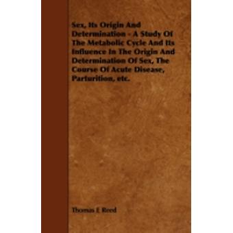Sex Its Origin and Determination  A Study of the Metabolic Cycle and Its Influence in the Origin and Determination of Sex the Course of Acute Disea by Reed & Thomas E.