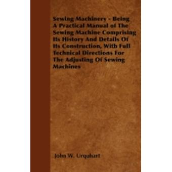 Sewing Machinery  Being A Practical Manual of The Sewing Machine Comprising Its History And Details Of Its Construction With Full Technical Directions For The Adjusting Of Sewing Machines by Urquhart & John W.