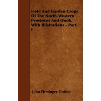 Field And Garden Crops Of The NorthWestern Provinces And Oudh With Illistrations  Part. I by Duthie & John Firminger