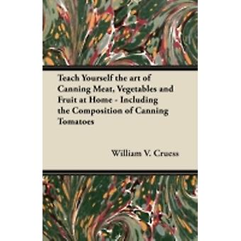Teach Yourself the Art of Canning Meat Vegetables and Fruit at Home  Including the Composition of Canning Tomatoes by Cruess & William V.