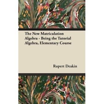The New Matriculation Algebra  Being the Tutorial Algebra Elementary Course by Deakin & Rupert