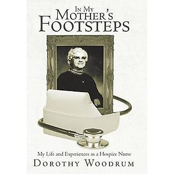 In My Mothers Footsteps My Life and Experiences as a Hospice Nurse by Woodrum & Dorothy