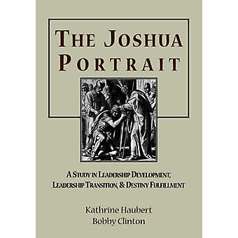 The Joshua Portrait A Study in Leadership Development Leadership Transition and Destiny Fulfillment by Clinton & Bobby