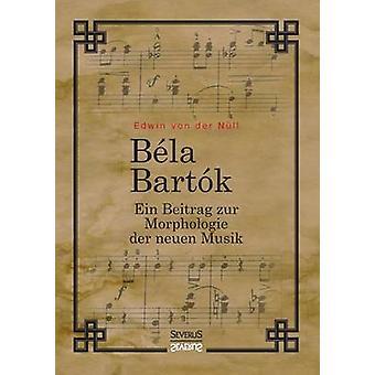 Bela Bartok. Ein Beitrag zur Morphologie der neuen Musik by von der Nll & Edwin