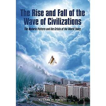 The Rise and Fall of the Wave of Civilizations The Historic Pattern and the Crisis of the World Today by Wilson & Carl W.