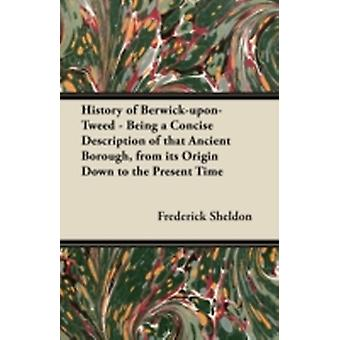 History of BerwickuponTweed  Being a Concise Description of that Ancient Borough from its Origin Down to the Present Time by Sheldon & Frederick