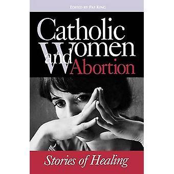 Catholic Women  Abortion Stories of Healing by King & Pat