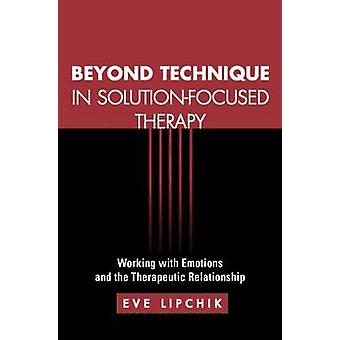 Beyond Technique in SolutionFocused Therapy by Eve Lipchik