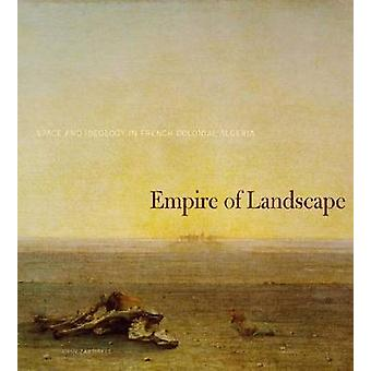 Empire of Landscape - Space and Ideology in French Colonial Algeria by