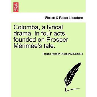 Colomba - a Lyrical Drama - in Four Acts - Founded on Prosper M Rim E