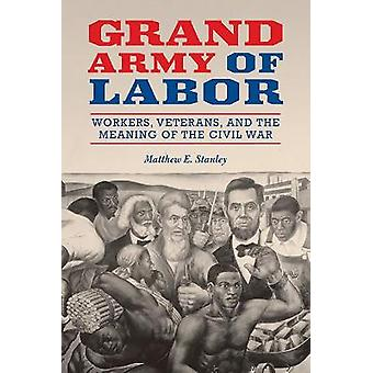Grand Army of Labor Workers Veterans and the Meaning of the Civil War Working Class in American History