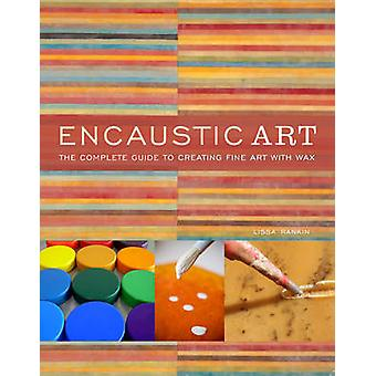 Encaustic Art - The Complete Guide to Creating Fine Art with Wax by Li