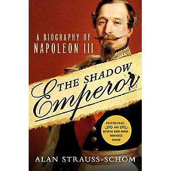 The Shadow Emperor - A Biography of Napoleon III by Alan Strauss-Schom