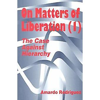 On Matters of Liberation - The Case Against Hierarchy by Amardo Rodrig