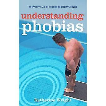 Understanding Phobias - Symptoms - Causes - Treatments by Katherine Wr