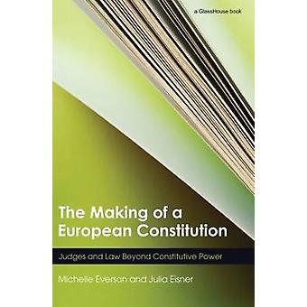 The Making of a European Constitution Judges and Law Beyond Constitutive Power by Everson & Michelle