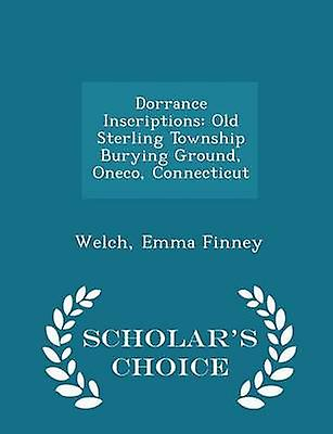 Dorrance Inscriptions Old Sterling Township Burying Ground Oneco Connecticut  Scholars Choice Edition by Finney & Welch & Emma