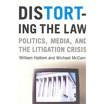 Distorting the Law - Politics - Media and the Litigation Crisis (2nd)