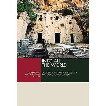 Into All the World - Emergent Christianity in Its Jewish and Greco-Rom