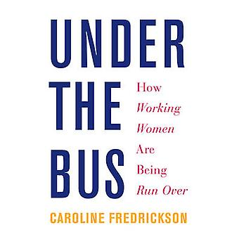 Under the Bus - How Working Women are Being Run Over by Caroline Fredr