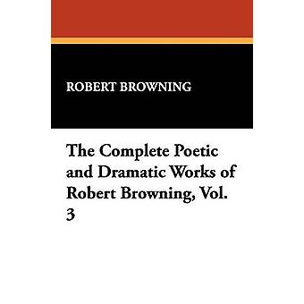 The Complete Poetic and Dramatic Works of Robert Browning Vol. 3 by Browning & Robert