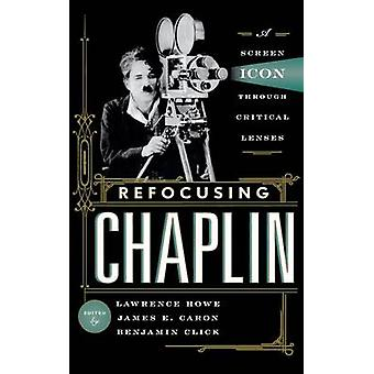 Refocusing Chaplin A Screen Icon through Critical Lenses by Howe & Lawrence