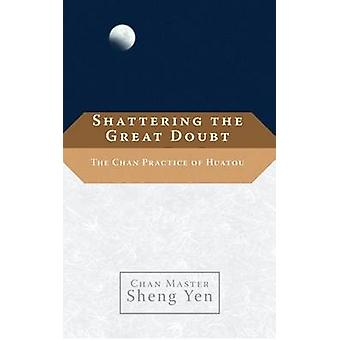Shattering the Great Doubt  The Chan Practice of Huatou by Yen & Sheng