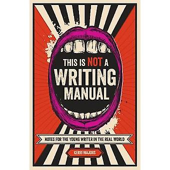 This Is Not a Writing Manual  Notes for the Young Writer in the Real World by Kerri Majors