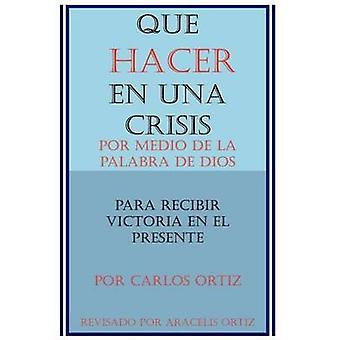 Que Hacer en Una Crisis  Por Medio de la Palabra de Dios Para Recibir Victoria en el Presente by Ortiz & Aracelis