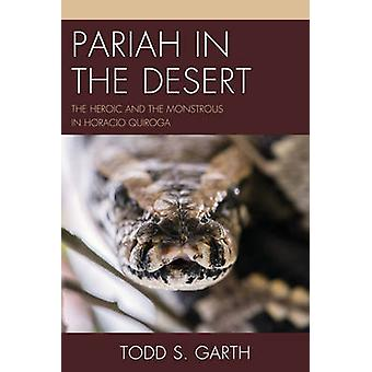 Pariah in the Desert The Heroic and the Monstrous in Horacio Quiroga by Garth & Todd S