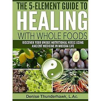 The 5Element Guide to Healing with Whole Foods by Thunderhawk & L.Ac. & Denise