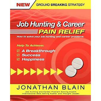 Job Hunting and Career Pain Relief  How To Solve Your Job Hunting and Career Problems by Blain & Jonathan Mark