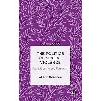 The Politics of Sexual Violence Rape Identity and Feminism by Healicon & Alison