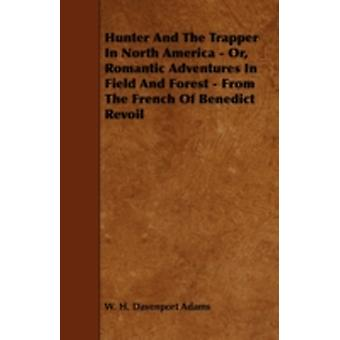 Hunter And The Trapper In North America  Or Romantic Adventures In Field And Forest  From The French Of Benedict Revoil by Adams & W. H. Davenport