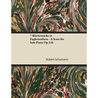 7 Klavierstcke in Fughettenform  A Score for Solo Piano Op.126 by Schumann & Robert