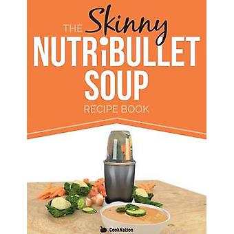 The Skinny Nutribullet Soup Recipe Book Delicious Quick  Easy Single Serving Soups  Pasta Sauces for Your Nutribullet. All Under 100 200 300 by Cooknation