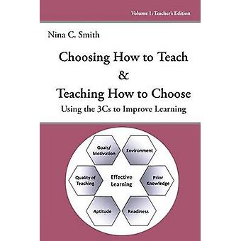 Choosing How to Teach  Teaching How to Choose Using the 3Cs to Improve Learning by Smith & Nina C.