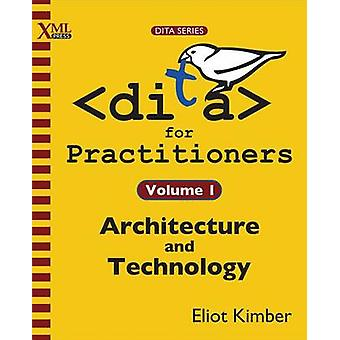 DITA for Practitioners Volume 1 Architecture and Technology by Kimber & Eliot