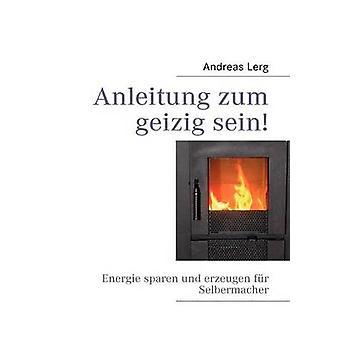 Anleitung zum geizig seinEnergie sparen und erzeugen fr Selbermacher by Lerg & Andreas