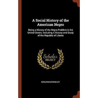A Social History of the American Negro Being a History of the Negro Problem in the United States. Including A History and Study of the Republic of Liberia by Brawley & Benjamin