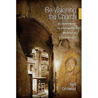 ReVisioning the Church An Experiment in SystematicHistorical Ecclesiology by Ormerod & Neil