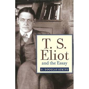 T. S. Eliot and the Essay - Studies in Christianity and Literature by