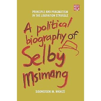 A Political Biography of Selby Msimang - Principle and Pragmatism in t