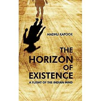 The Horizon of Existence - a Flight of the Indian Mind by Madhu Kapoor