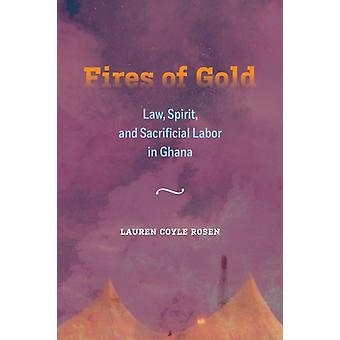 Fires of Gold  Law Spirit and Sacrificial Labor in Ghana by Lauren Coyle Rosen