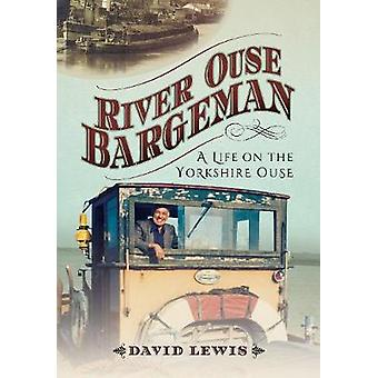 River Ouse Bargeman - A Lifetime on the Yorkshire Ouse by David Lewis