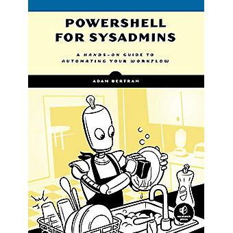 Powershell For Sysadmins - Workflow Automation Made Eas by Adam Bertra