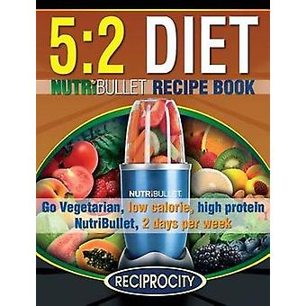 The 5 - 2 Diet Nutribullet Recipe Book - 200 Low Calorie High Protein 5